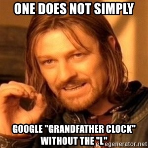 "One Does Not Simply - One does not simply Google ""Grandfather Clock"" without the ""L"""