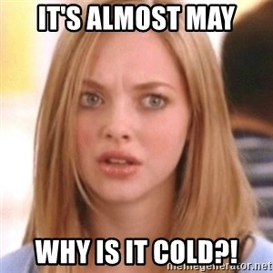 OMG KAREN - It's almost may Why is it cold?!