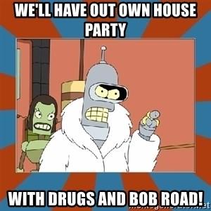 Blackjack and hookers bender - We'll have OUT own house party With drugs and Bob road!