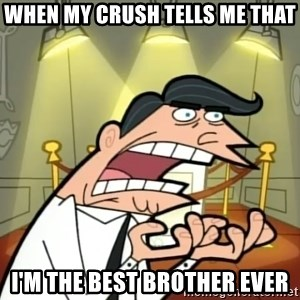 Timmy turner's dad IF I HAD ONE! - When my crush tells me that I'm the best BROTher ever