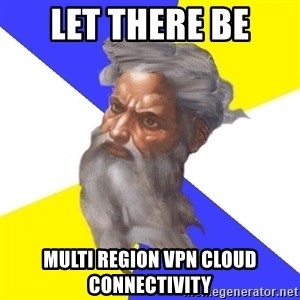 God - LET THERE BE Multi REGION VPN CLOUD connectivity