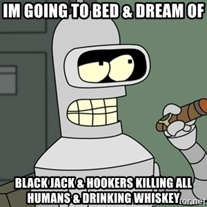 Bender - im going to bed & dream of  black jack & hookers killing all humans & drinking whiskey