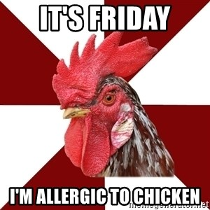 Roleplaying Rooster - it's friday I'm allergic to chicken