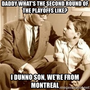 father son  - Daddy what's the second round of the playoffs like? I dunno son, we're from Montreal