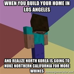 Depressed Minecraft Guy - When you build your home in los angeles And realize north korEa is going to nuke northern california for more whines
