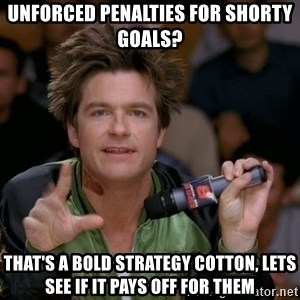 Bold Strategy Cotton - UNFORCED PENALTIES FOR SHORTY GOALS? tHAT'S A BOLD STRATEGY COTTON, LETS SEE IF IT PAYS OFF FOR THEM