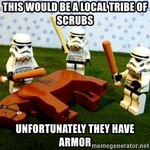 Beating a Dead Horse stormtrooper - This would be a local tribe of scrubs UNFORTUNATELY they have armor