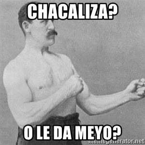 overly manly man - chacaliza? o le da meyo?