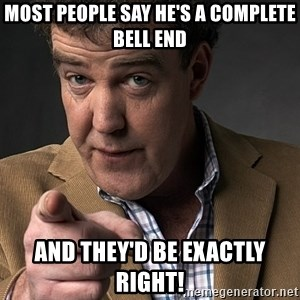 Jeremy Clarkson - Most people say he's a complete bell end and they'd be exactly right!