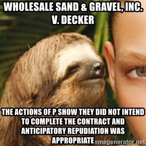 Whispering sloth - Wholesale Sand & Gravel, Inc. v. Decker  The actions of P show they did not intend to complete the contract and anticipatory repudiation was appropriate