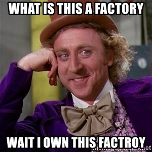 Willy Wonka - what is this a factory wait i own this factroy