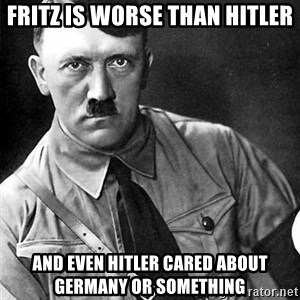 Hitler Advice - Fritz is worse than hitler And even hitler cared about Germany or something