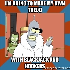 Blackjack and hookers bender - I'm going to make my own theod With blackjack and hookers