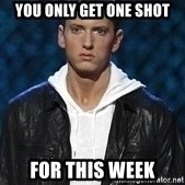 Eminem - You only get one shot For this week
