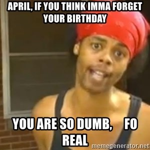 Antoine Dodson - April, if you think imma forget your birthday You are so dumb,     fo real