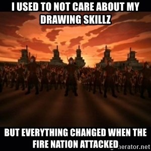 until the fire nation attacked. - I used to not care about my drawing skillz But everything changed when the fire nation attacked