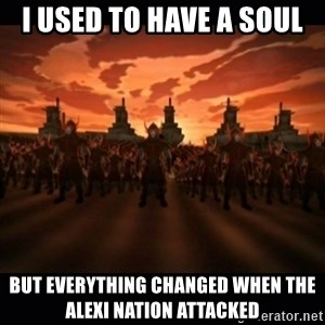 until the fire nation attacked. - I used to have a soul But everything Changed when the Alexi Nation Attacked