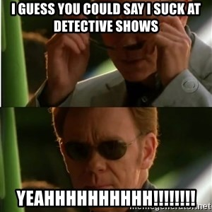 Csi - I guess you could say I suck at detective shows YEAHHHHHHHHHH!!!!!!!!
