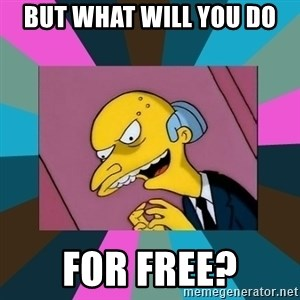 Mr. Burns - BUT WHAT WILL YOU DO FOR FREE?