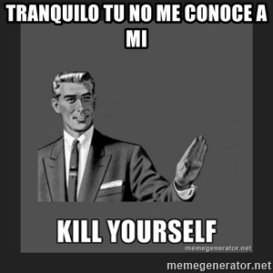 kill yourself guy - Tranquilo TU NO ME CONOCE A mi