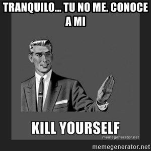 kill yourself guy - TRANQUILO... TU NO ME. CONOCE A mi