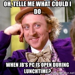 Willy Wonka - Oh, telle me what could i do when jb's pc is open during lunchtime?