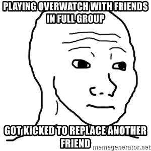 That Feel Guy - playing overwatch with friends in full group got kicked to replace another friend