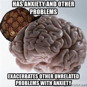 Scumbag Brain - has anxiety and other problems exacerbates other unrelated problems with anxiety