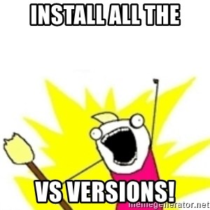 x all the y - INSTALL ALL THE VS VERSIONS!