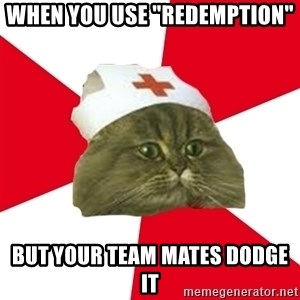 "Nursing Student Cat - When you use ""Redemption"" But your team mates dodge it"