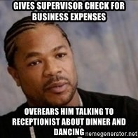Xzibit WTF - gives supervisor check for business expenses overears him talking to receptionist about dinner and dancing