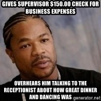 Xzibit WTF - gives supervisor $150.00 check for business expenses overhears him talking to the receptionist about how great dinner and dancing was