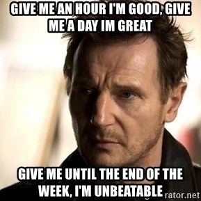 Liam Neeson meme - Give me an hour I'm good, Give me a day im great Give me until the end of the week, I'm unbeatable