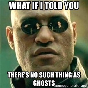 what if i told you matri - WHat if i told you There's no such thing as ghosts