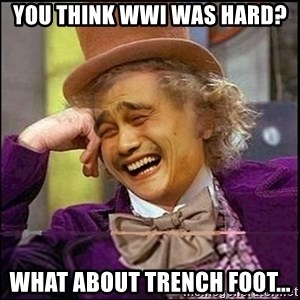 yaowonkaxd - You THink WWI was hard? What about Trench Foot...