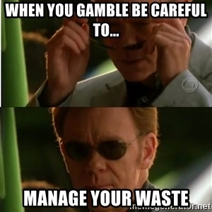 Csi - When you gamble be careful to... Manage your waste