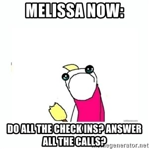 sad do all the things - melissa now: do all the check ins? answer all the calls?