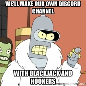 bender blackjack and hookers - we'll make our own discord channel with blackjack and hookers