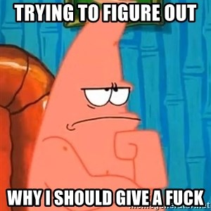 Patrick Wtf? - Trying to figure out  Why I should give a fuck