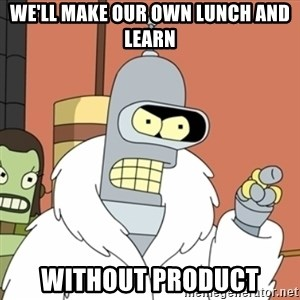 bender blackjack and hookers - we'll make our own lunch and learn without product