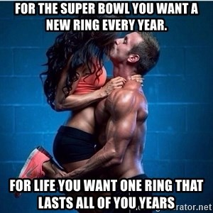 this could be us gym couple - For the super bowl you want a new ring every year. For life you want one ring that lasts all of you years