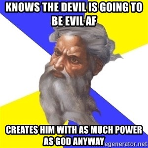 God - Knows the devil is going to be evil af creates him with as much power as god anyway