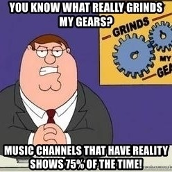 Grinds My Gears - You know what really grinds my gears? Music channels that have reality shows 75% of the time!