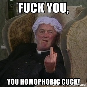 Things my homophobic mother says - Fuck you, You homophobic cuck!