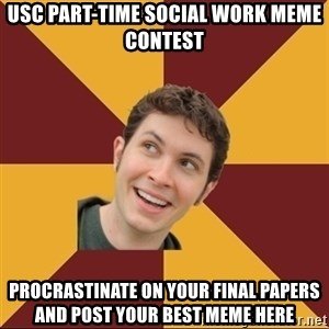 Tobuscus - USC Part-Time SOCIAL Work Meme contest PROCRASTINATE on your final papers and post your best meme here