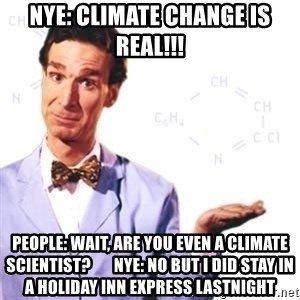 Bill Nye - nYE: Climate Change is real!!! pEOPLE: Wait, are yOU EVEN A cLIMATE SCIENTIST?       nYE: nO BUT i DID STAY IN A hOLIDAY iNN EXPRESS LASTNIGHT