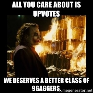Not about the money joker - ALL YOU CARE ABOUT IS UPVOTES We deserves a better class of 9Gaggers.