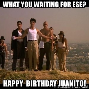 Blood in blood out - What you Waiting for ese? Happy  birthday juanito!