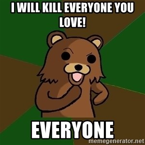 Pedobear - I will kill everyone you love! Everyone