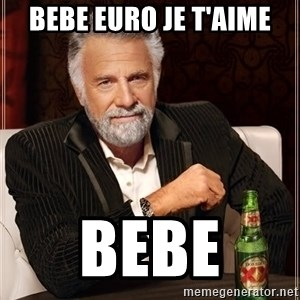 The Most Interesting Man In The World - bebe euro je t'aime bebe
